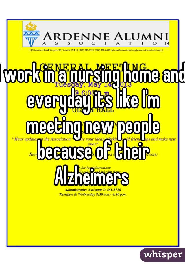 I work in a nursing home and everyday its like I'm meeting new people because of their Alzheimers