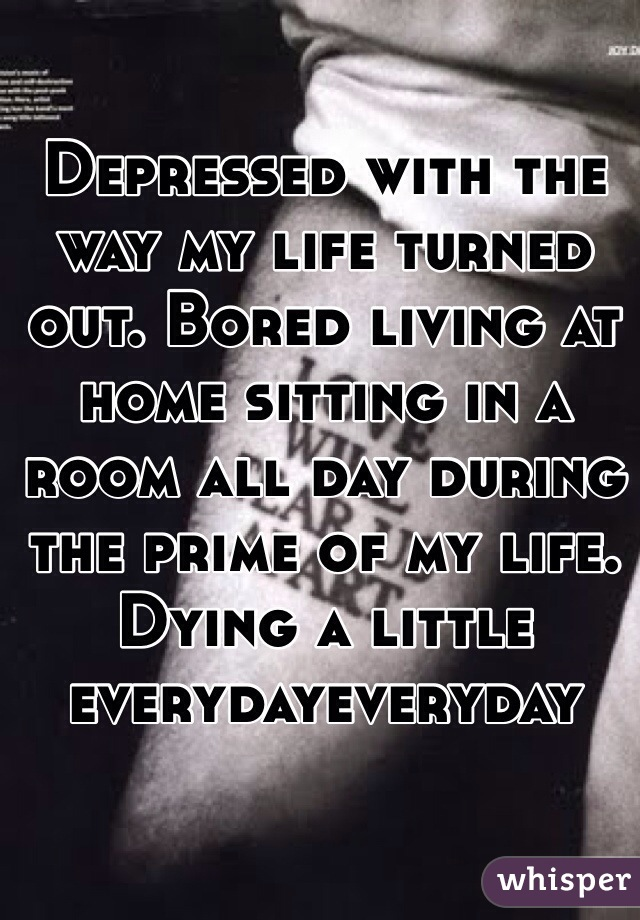Depressed with the way my life turned out. Bored living at home sitting in a room all day during the prime of my life. Dying a little everydayeveryday