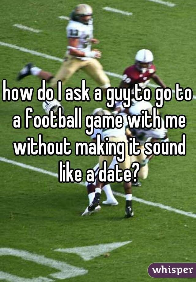 how do I ask a guy to go to a football game with me without making it sound like a date?