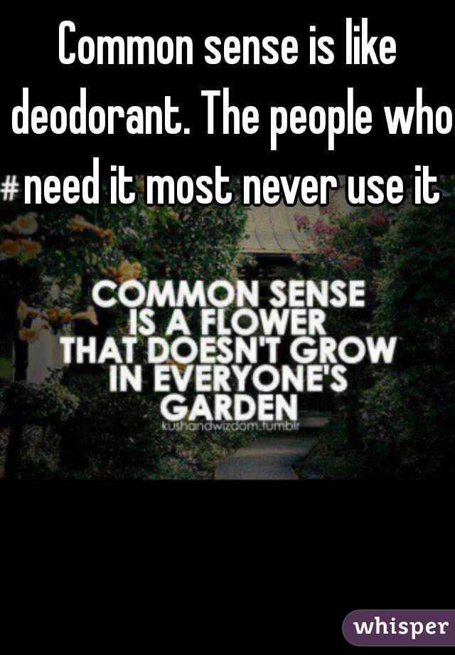 Common sense is like deodorant. The people who need it most never use it
