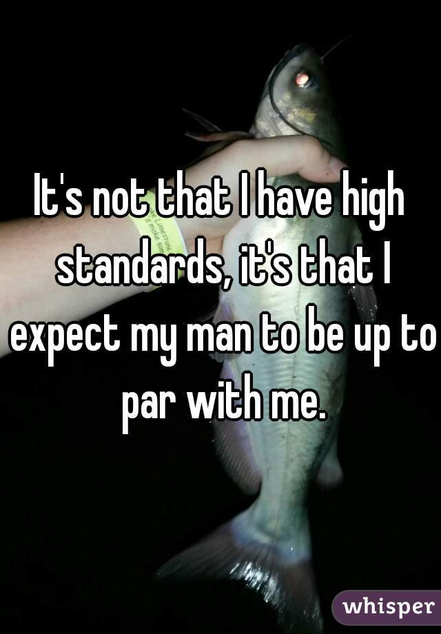 It's not that I have high standards, it's that I expect my man to be up to par with me.