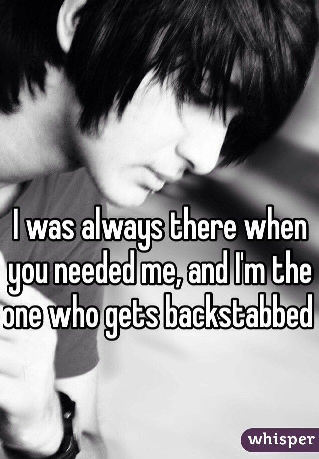 I was always there when you needed me, and I'm the one who gets backstabbed