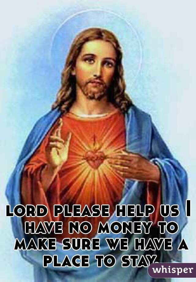 lord please help us I have no money to make sure we have a place to stay.