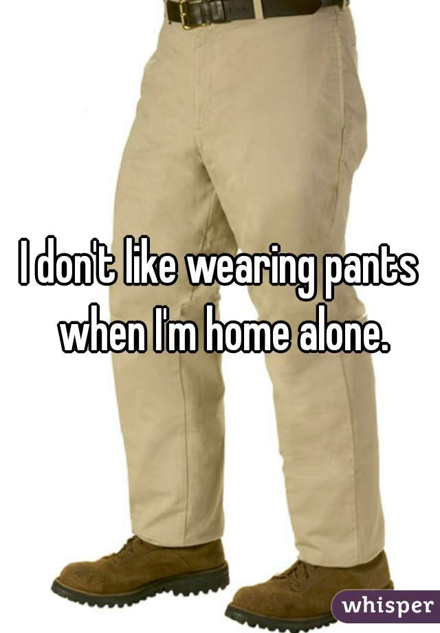 I don't like wearing pants when I'm home alone.