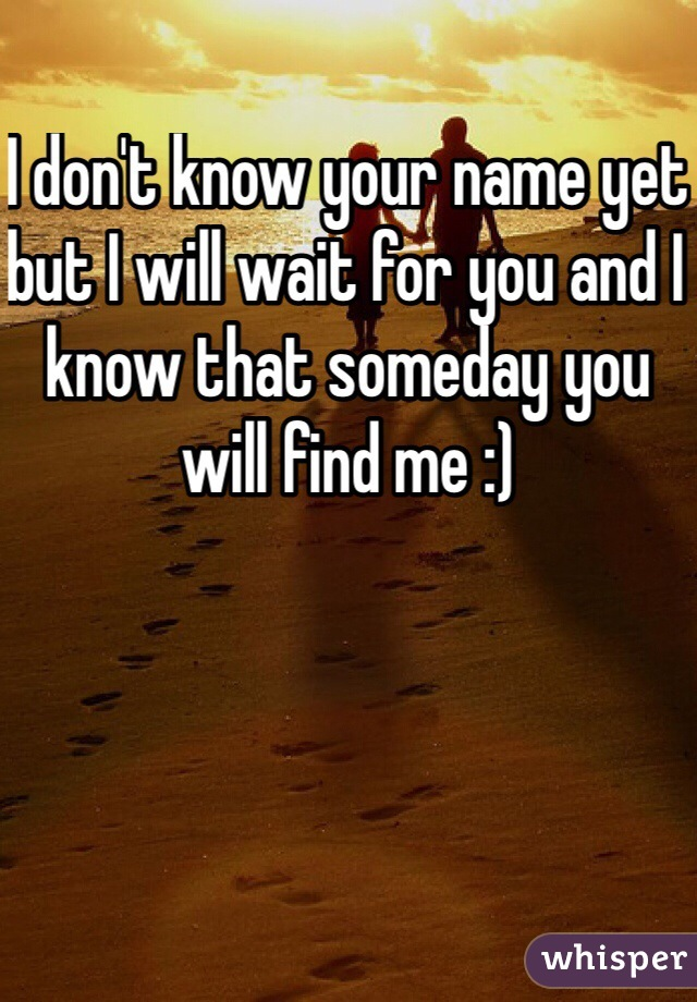 I don't know your name yet but I will wait for you and I know that someday you will find me :)