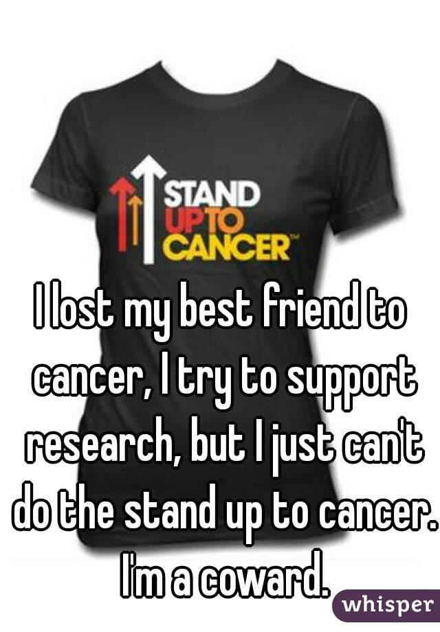 I lost my best friend to cancer, I try to support research, but I just can't do the stand up to cancer. I'm a coward.