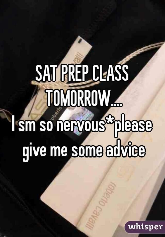 SAT PREP CLASS TOMORROW.... I sm so nervous*please give me some advice
