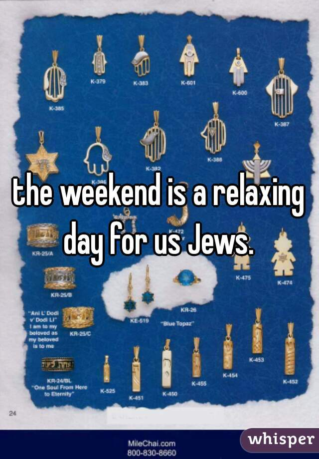 the weekend is a relaxing day for us Jews.