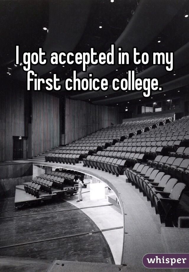 I got accepted in to my first choice college.