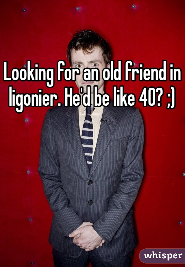 Looking for an old friend in ligonier. He'd be like 40? ;)