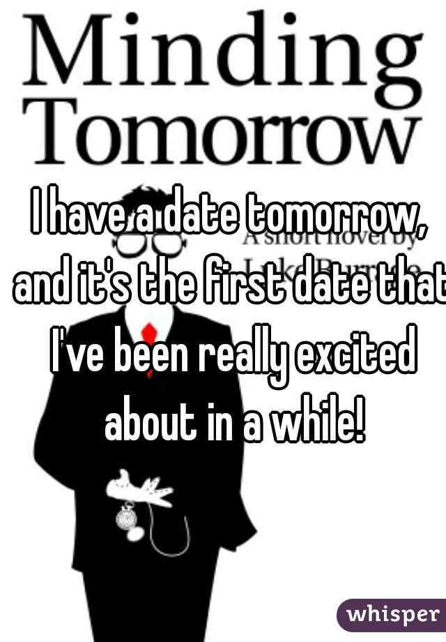 I have a date tomorrow, and it's the first date that I've been really excited about in a while!