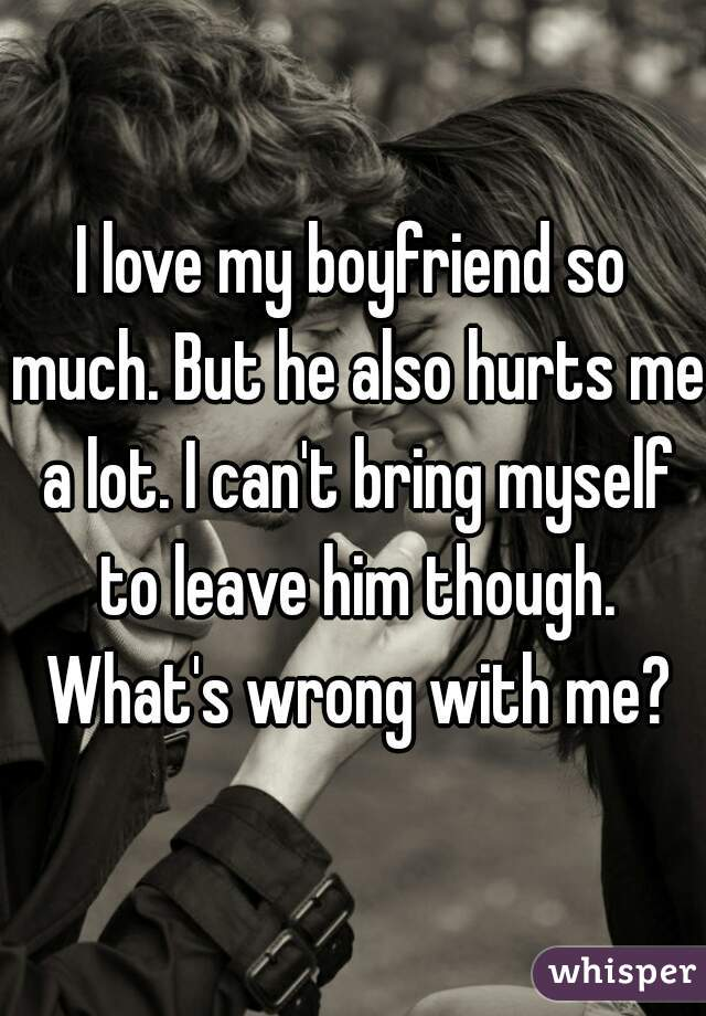 I love my boyfriend so much. But he also hurts me a lot. I can't bring myself to leave him though. What's wrong with me?