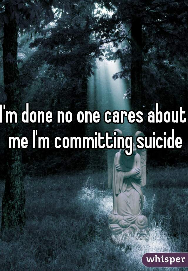 I'm done no one cares about me I'm committing suicide