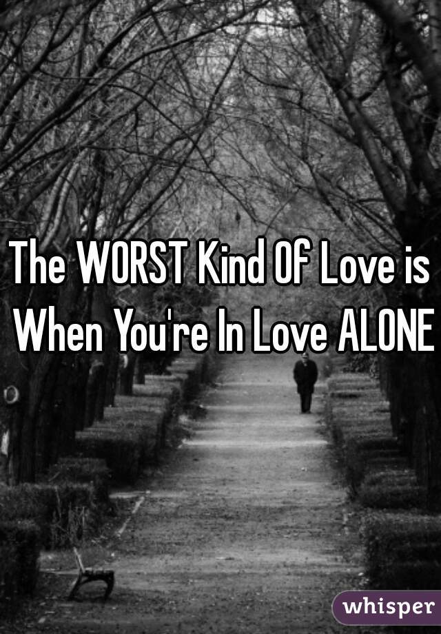The WORST Kind Of Love is When You're In Love ALONE