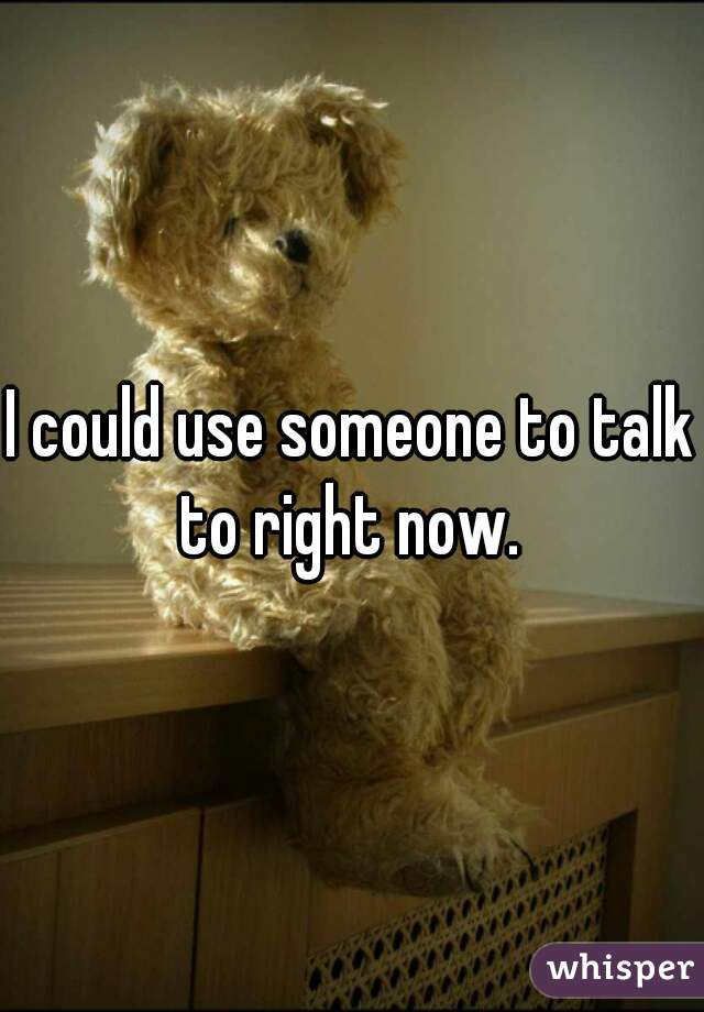 I could use someone to talk to right now.