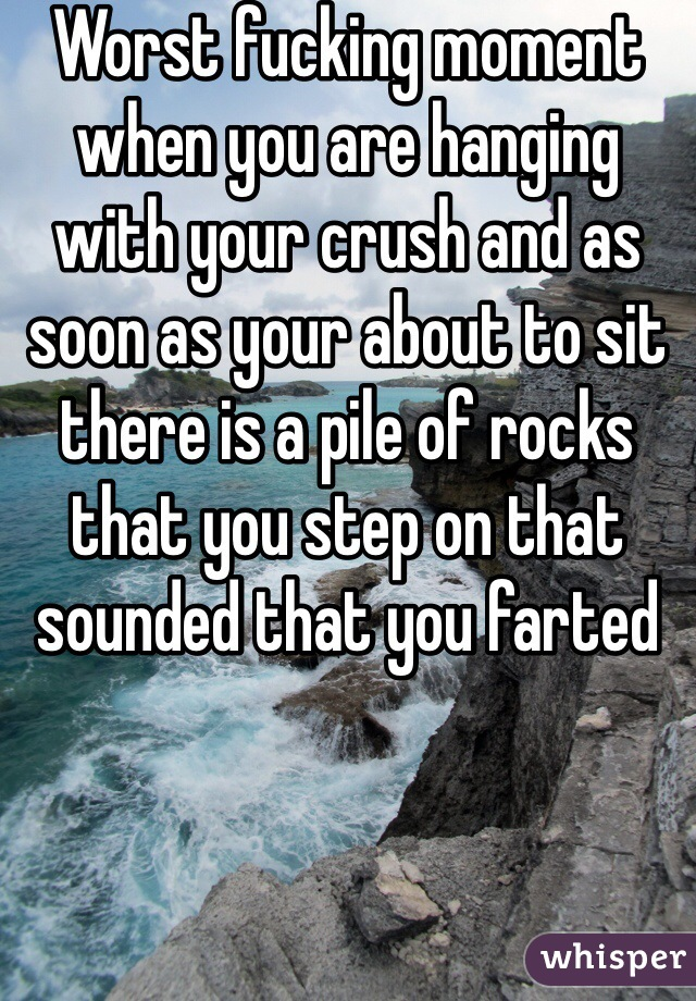 Worst fucking moment when you are hanging with your crush and as soon as your about to sit there is a pile of rocks that you step on that sounded that you farted