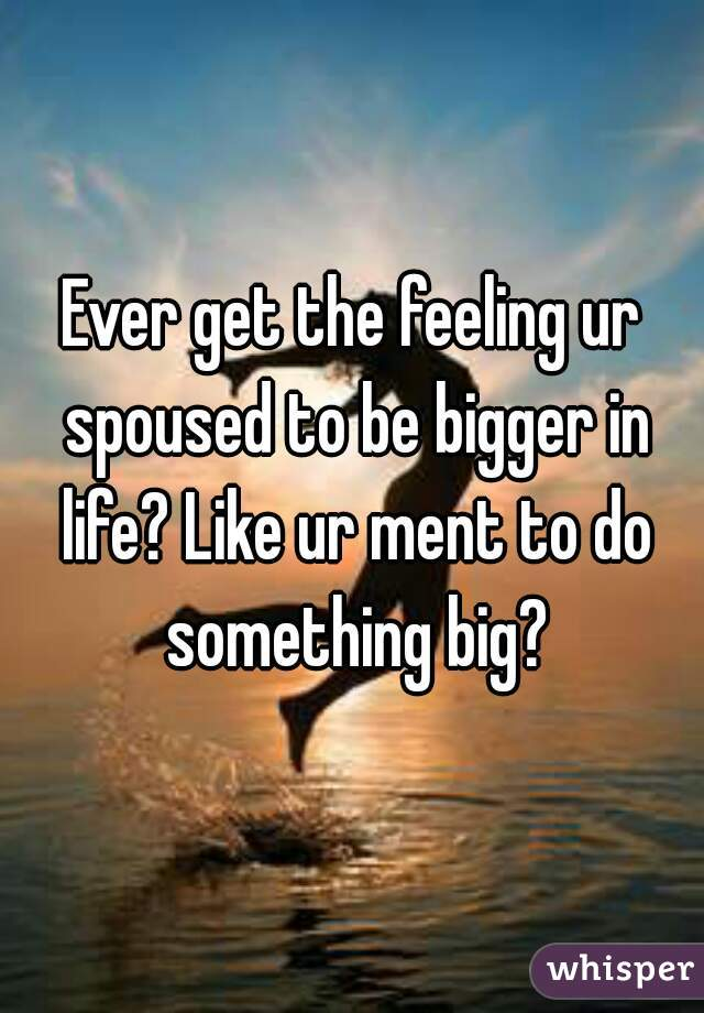 Ever get the feeling ur spoused to be bigger in life? Like ur ment to do something big?