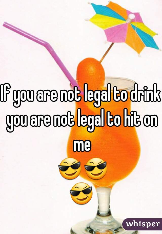 If you are not legal to drink you are not legal to hit on me 😎😎😎