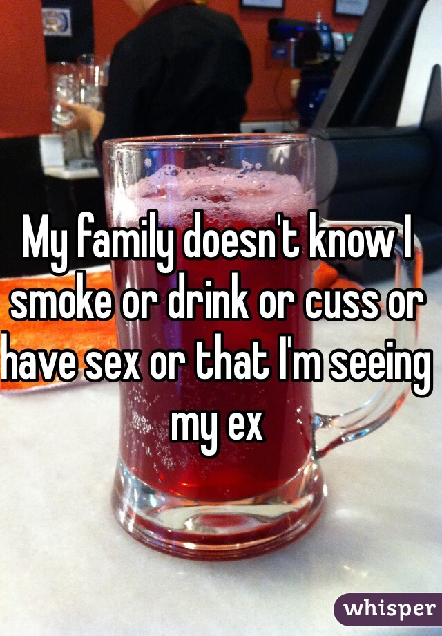 My family doesn't know I smoke or drink or cuss or have sex or that I'm seeing my ex