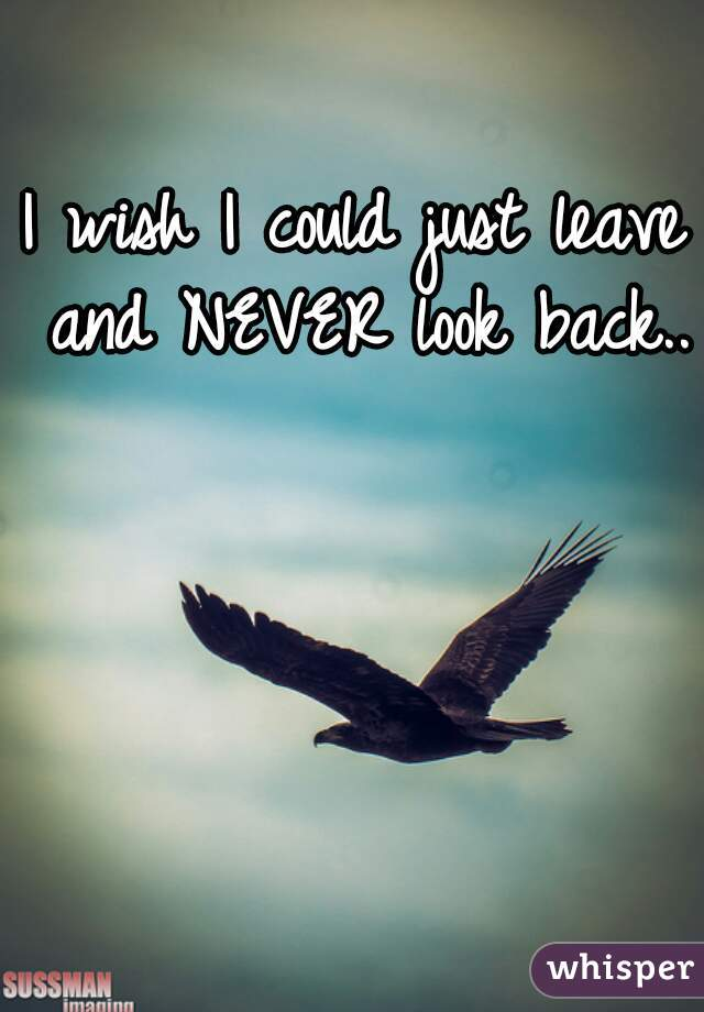 I wish I could just leave and NEVER look back..