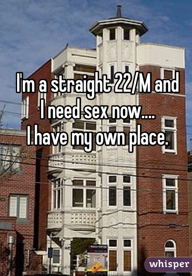 I'm a straight 22/M and  I need sex now....  I have my own place.
