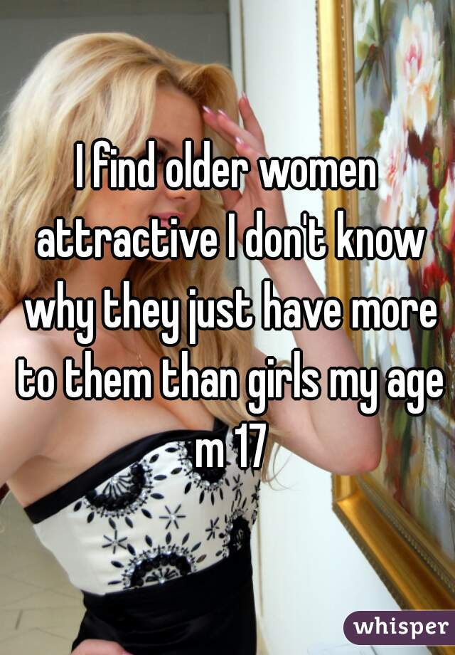 I find older women attractive I don't know why they just have more to them than girls my age m 17