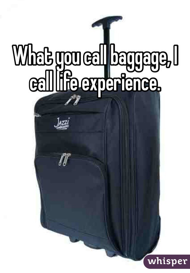 What you call baggage, I call life experience.