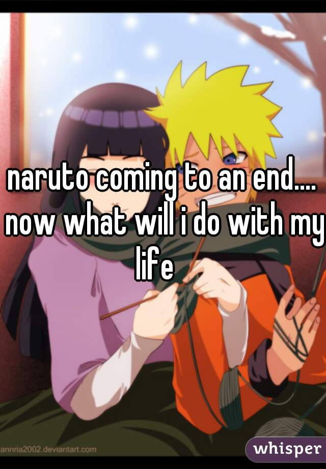 naruto coming to an end.... now what will i do with my life