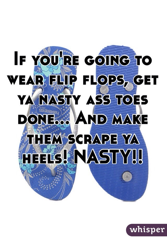 If you're going to wear flip flops, get ya nasty ass toes done... And make them scrape ya heels! NASTY!!