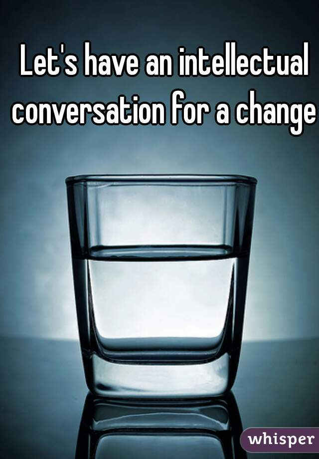 Let's have an intellectual conversation for a change