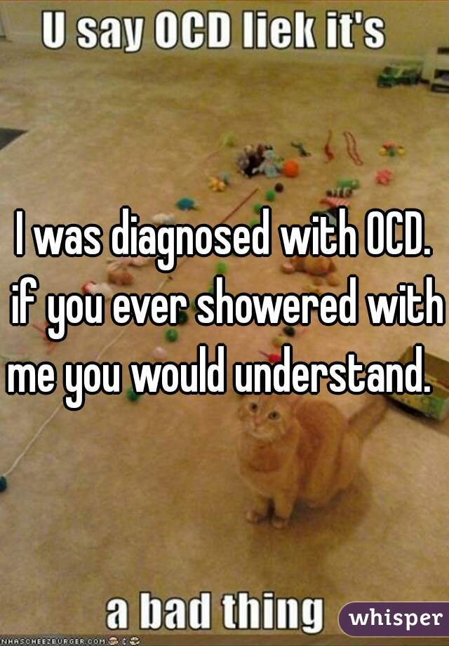 I was diagnosed with OCD. if you ever showered with me you would understand.