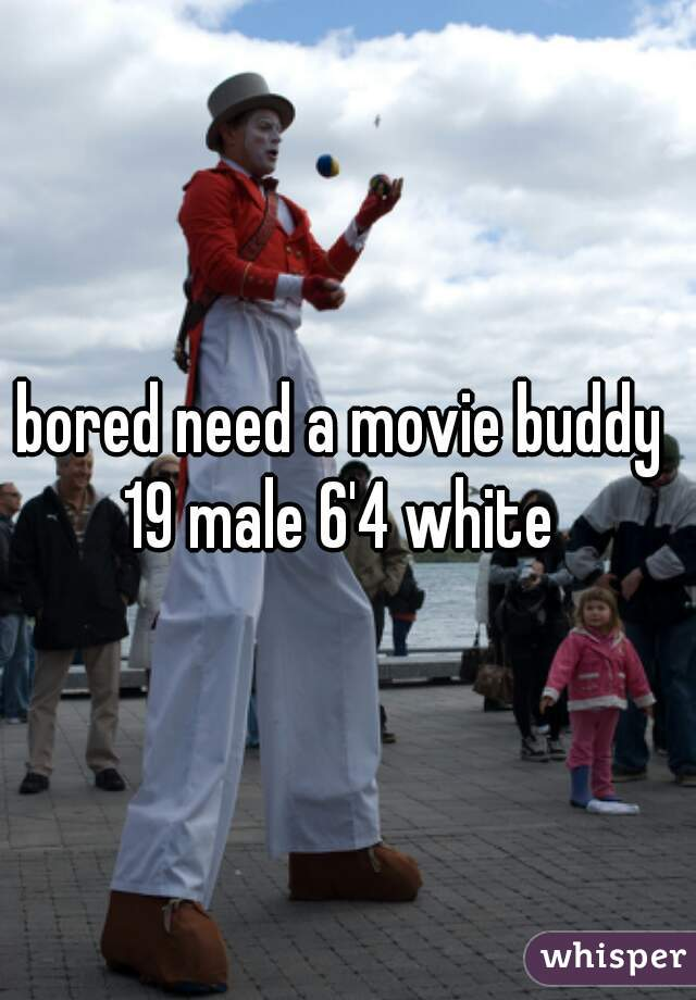 bored need a movie buddy  19 male 6'4 white