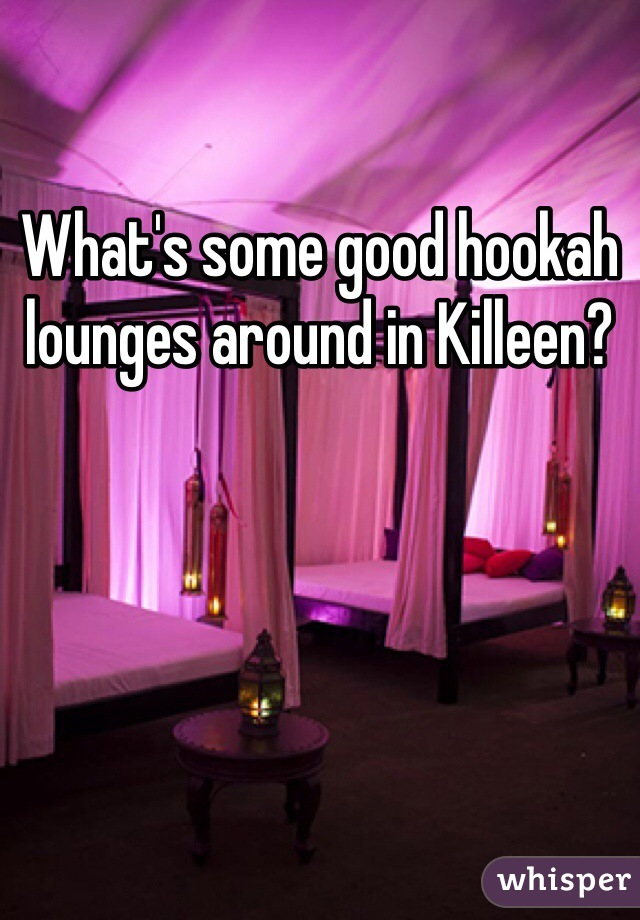 What's some good hookah lounges around in Killeen?