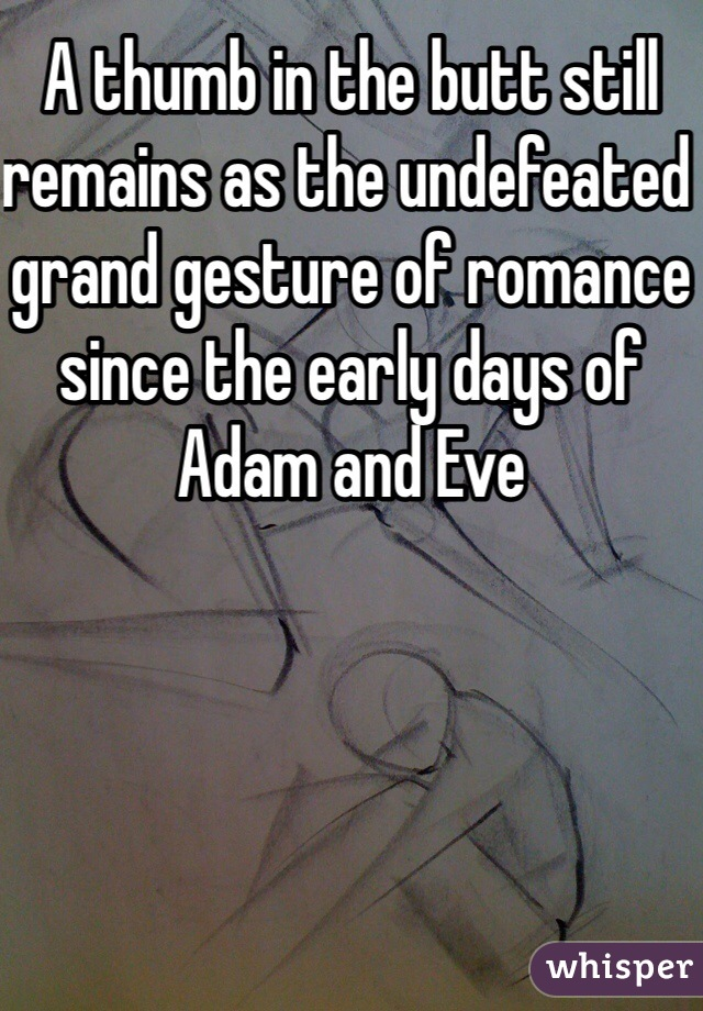 A thumb in the butt still remains as the undefeated grand gesture of romance since the early days of Adam and Eve