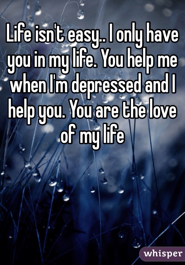 Life isn't easy.. I only have you in my life. You help me when I'm depressed and I help you. You are the love of my life