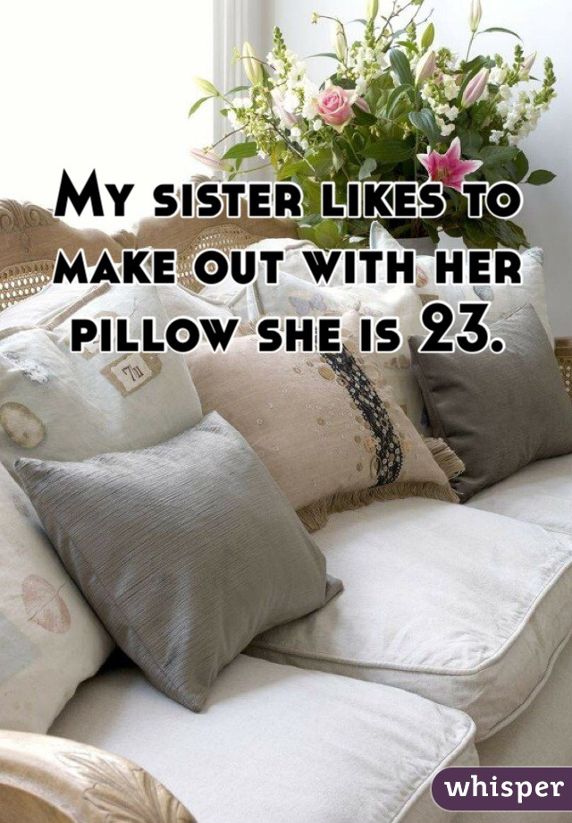 My sister likes to make out with her pillow she is 23.