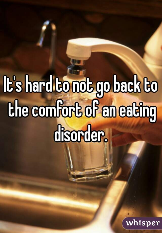 It's hard to not go back to the comfort of an eating disorder.