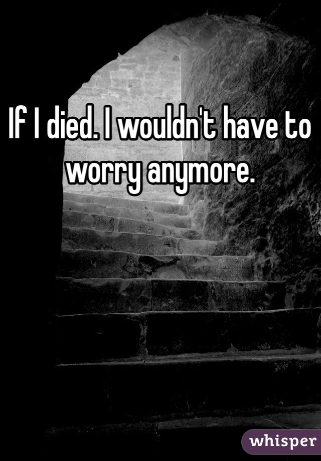 If I died. I wouldn't have to worry anymore.