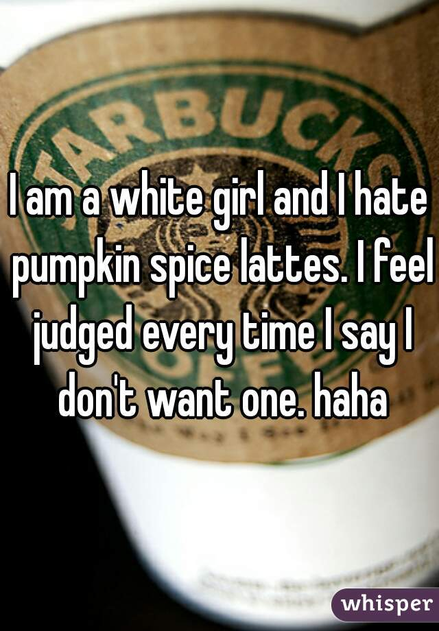 I am a white girl and I hate pumpkin spice lattes. I feel judged every time I say I don't want one. haha