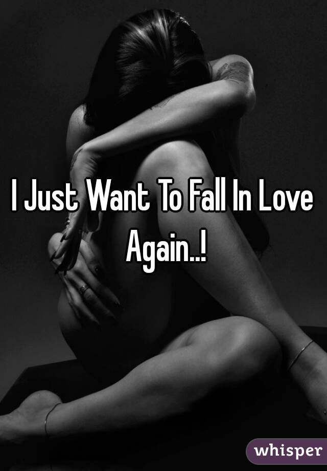 I Just Want To Fall In Love Again..!