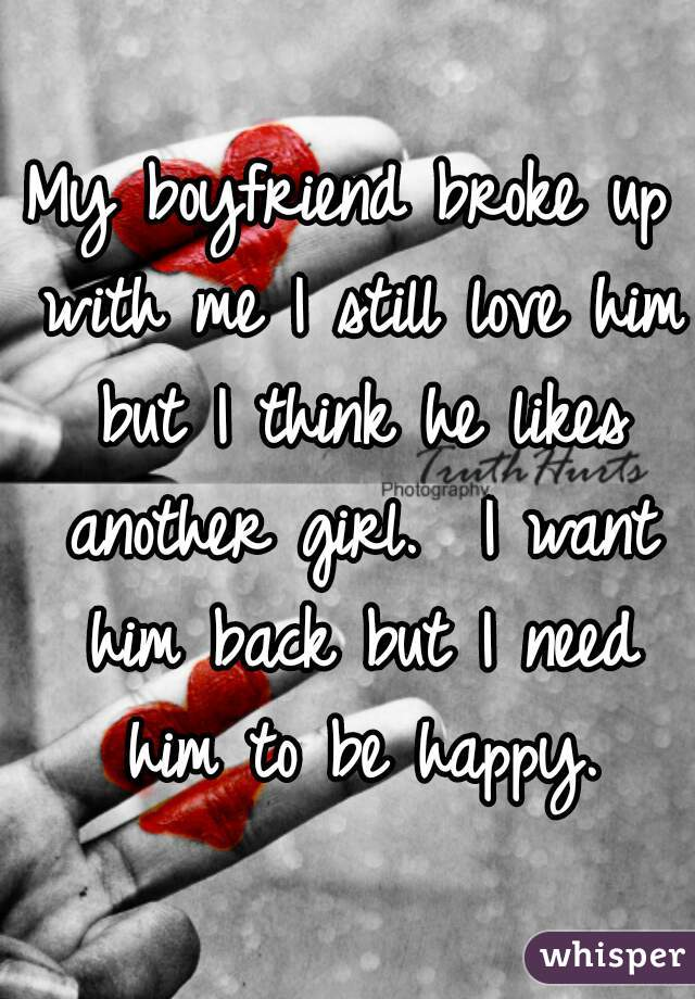My boyfriend broke up with me I still love him but I think he likes another girl.  I want him back but I need him to be happy.
