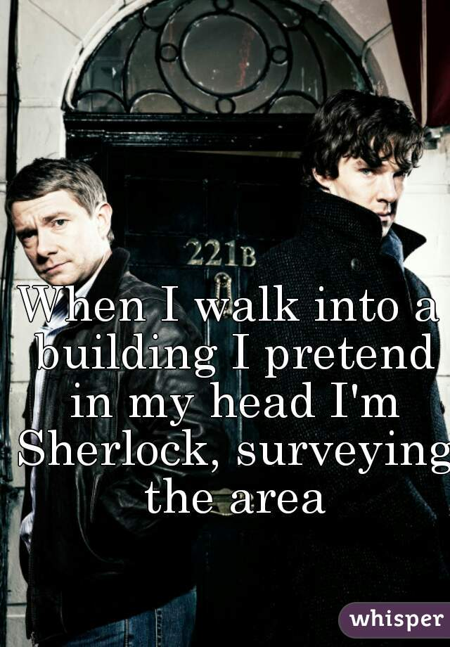 When I walk into a building I pretend in my head I'm Sherlock, surveying the area