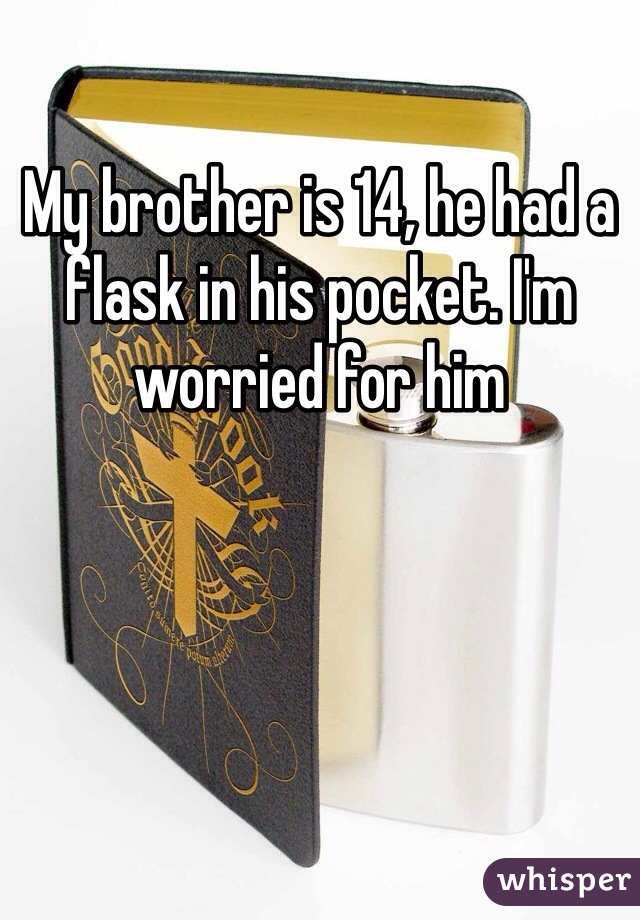 My brother is 14, he had a flask in his pocket. I'm worried for him