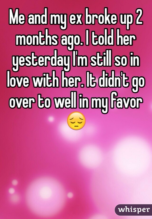 Me and my ex broke up 2 months ago. I told her yesterday I'm still so in love with her. It didn't go over to well in my favor 😔