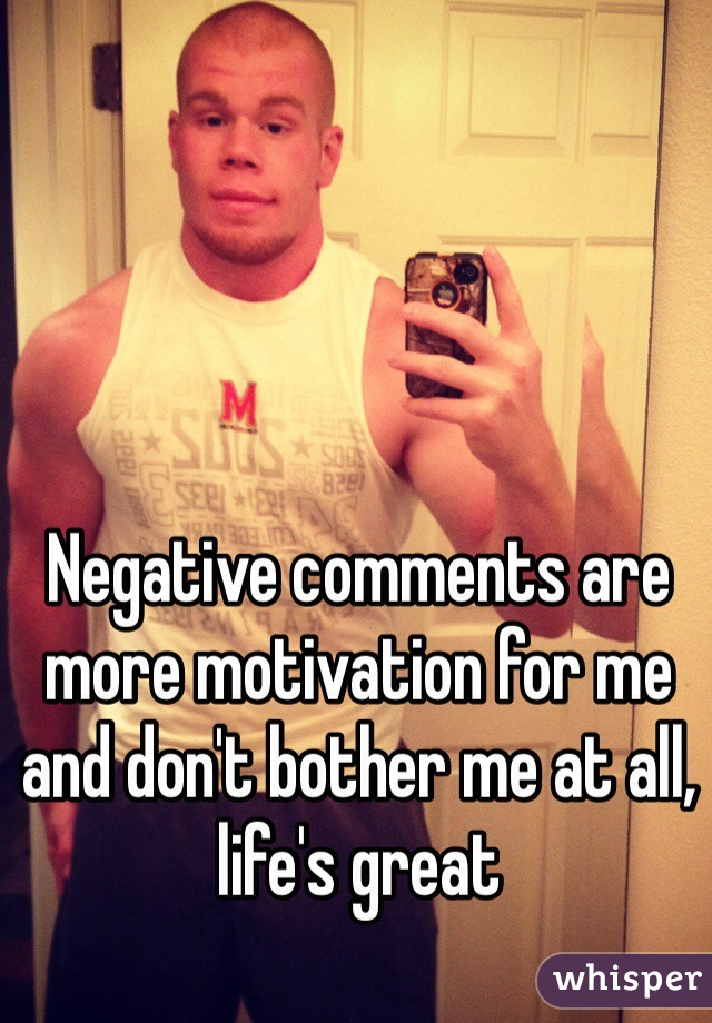 Negative comments are more motivation for me and don't bother me at all, life's great