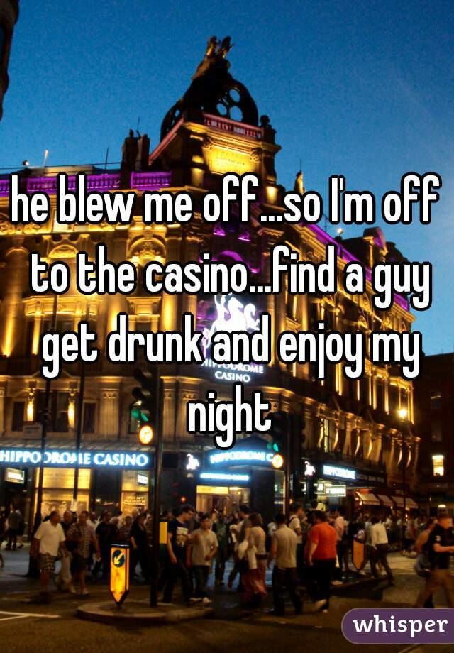he blew me off...so I'm off to the casino...find a guy get drunk and enjoy my night