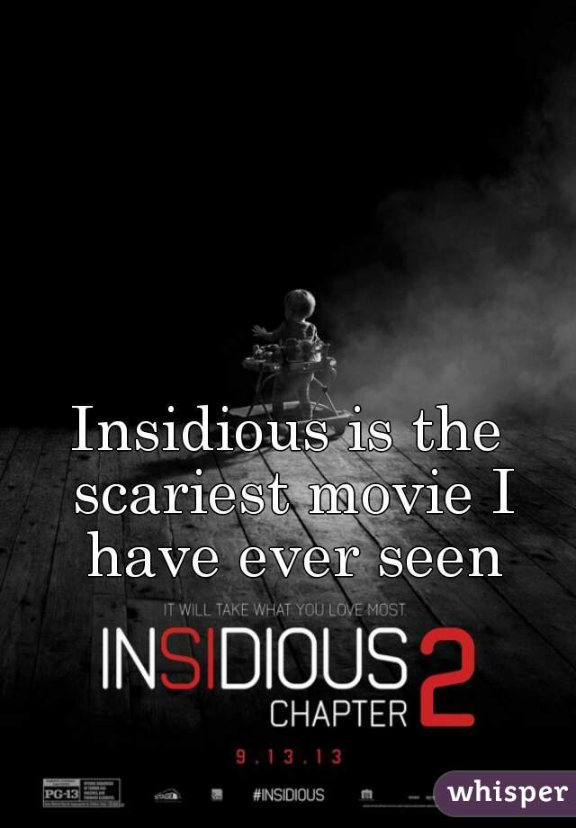 Insidious is the scariest movie I have ever seen