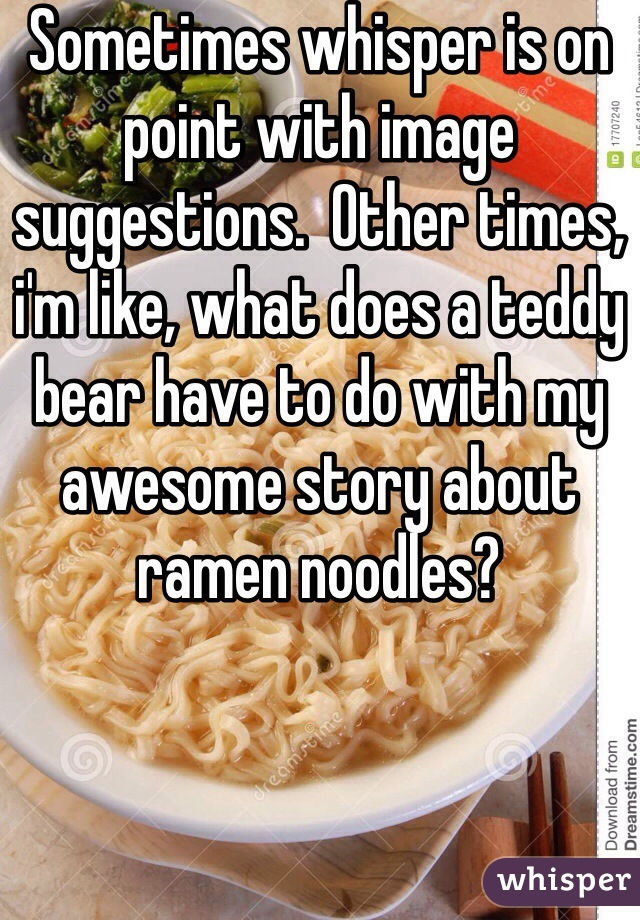 Sometimes whisper is on point with image suggestions.  Other times, i'm like, what does a teddy bear have to do with my awesome story about ramen noodles?