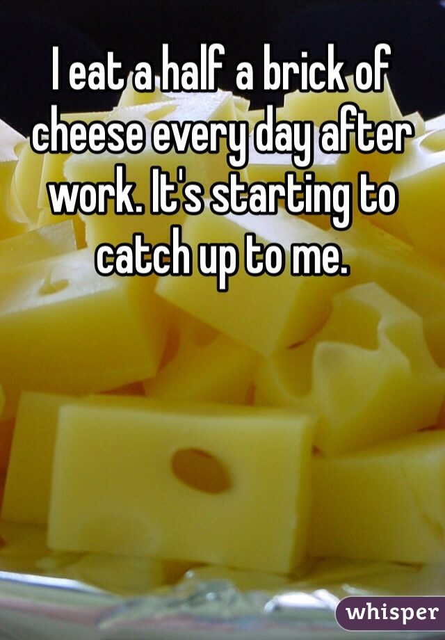 I eat a half a brick of cheese every day after work. It's starting to catch up to me.
