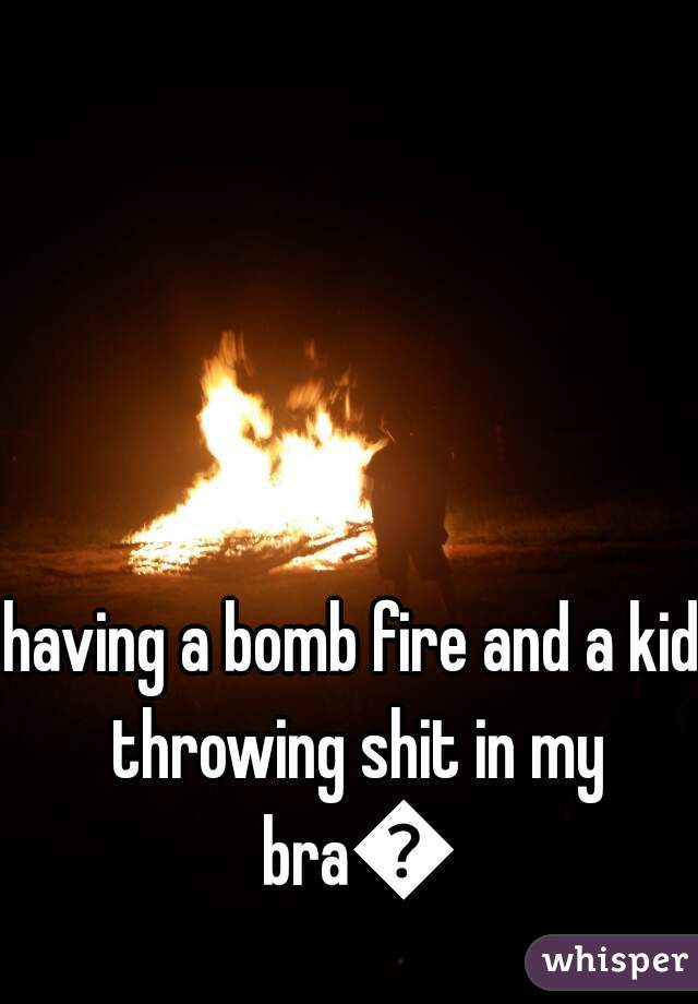 having a bomb fire and a kid throwing shit in my bra😐